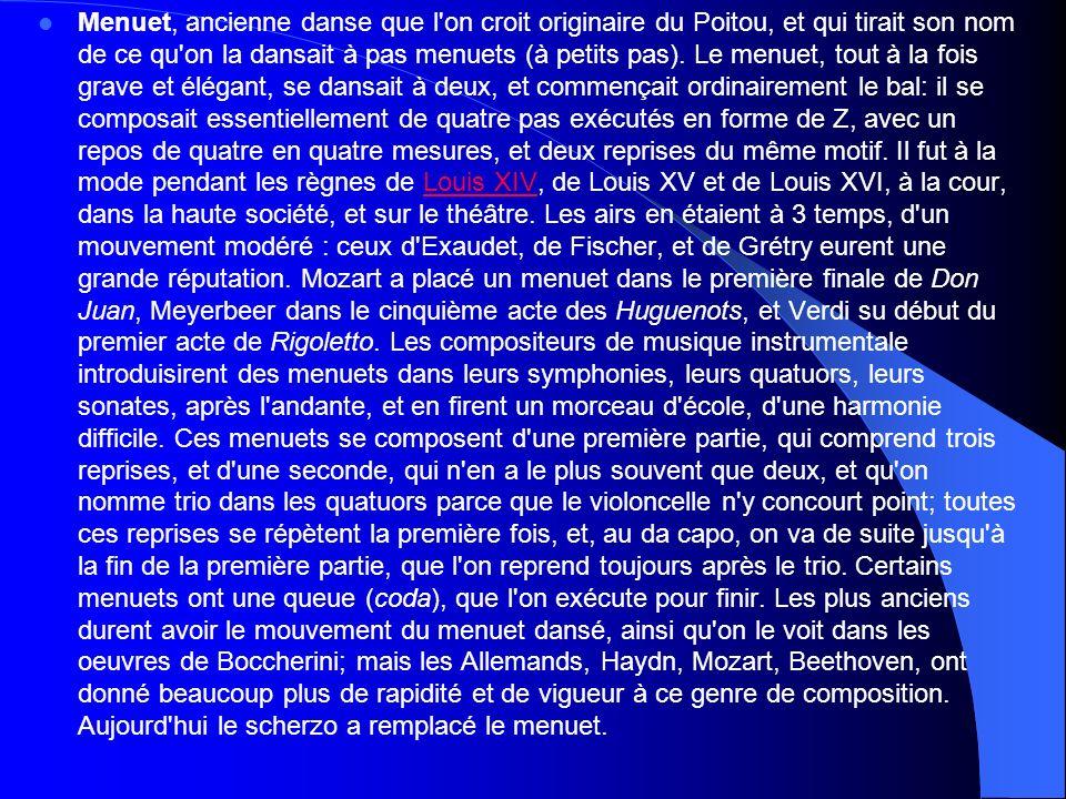 Menuet, ancienne danse que l on croit originaire du Poitou, et qui tirait son nom de ce qu on la dansait à pas menuets (à petits pas).
