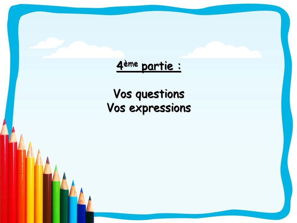 4ème partie : Vos questions Vos expressions