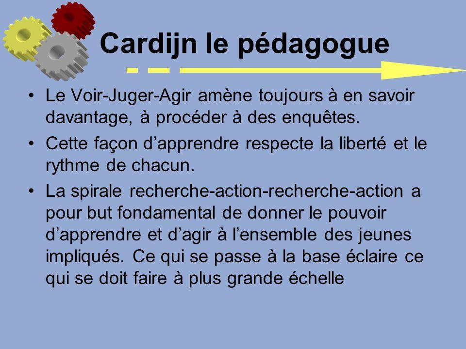Cardijn le pédagogue Le Voir-Juger-Agir amène toujours à en savoir davantage, à procéder à des enquêtes.