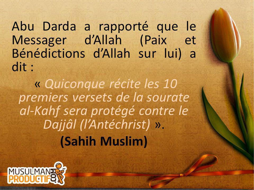 Abu Darda a rapporté que le Messager d'Allah (Paix et Bénédictions d'Allah sur lui) a dit : « Quiconque récite les 10 premiers versets de la sourate al-Kahf sera protégé contre le Dajjâl (l'Antéchrist) ».