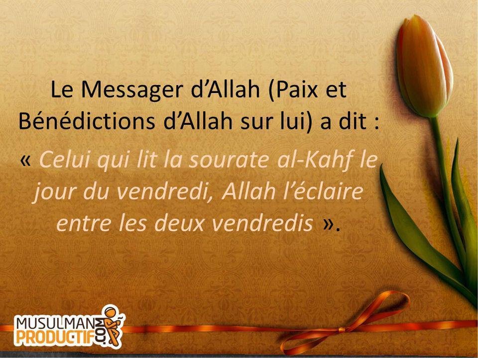 Le Messager d'Allah (Paix et Bénédictions d'Allah sur lui) a dit : « Celui qui lit la sourate al-Kahf le jour du vendredi, Allah l'éclaire entre les deux vendredis ».
