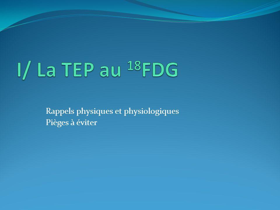 I/ La TEP au 18FDG Rappels physiques et physiologiques Pièges à éviter