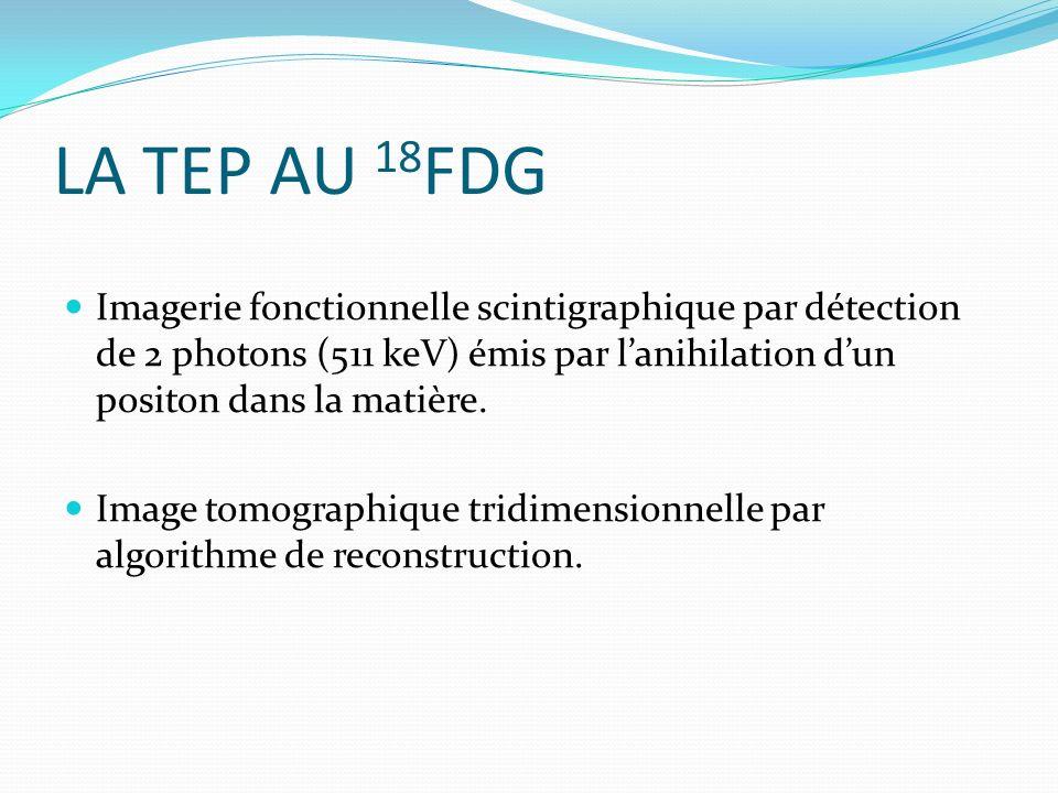 LA TEP AU 18FDG Imagerie fonctionnelle scintigraphique par détection de 2 photons (511 keV) émis par l'anihilation d'un positon dans la matière.