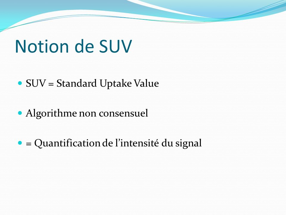Notion de SUV SUV = Standard Uptake Value Algorithme non consensuel