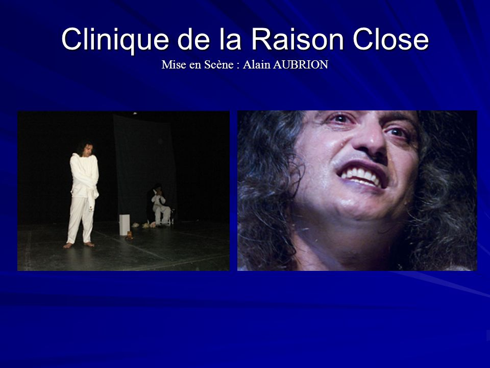 Clinique de la Raison Close Mise en Scène : Alain AUBRION