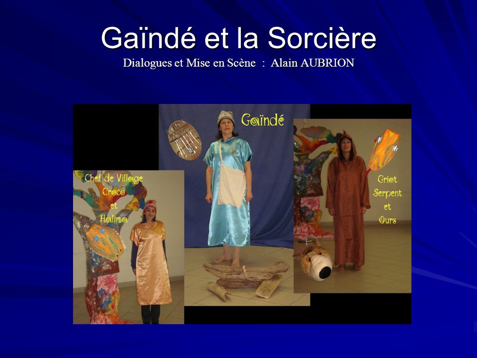 Gaïndé et la Sorcière Dialogues et Mise en Scène : Alain AUBRION
