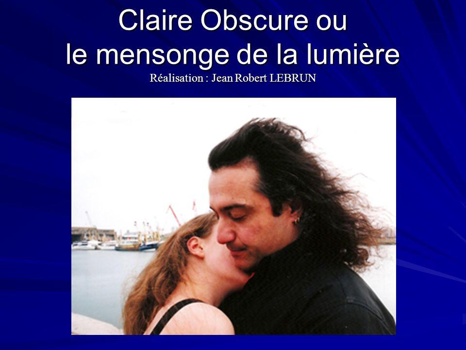 Claire Obscure ou le mensonge de la lumière Réalisation : Jean Robert LEBRUN