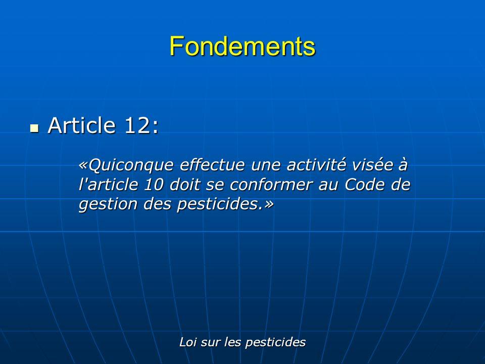 Fondements Article 12: «Quiconque effectue une activité visée à l article 10 doit se conformer au Code de gestion des pesticides.»