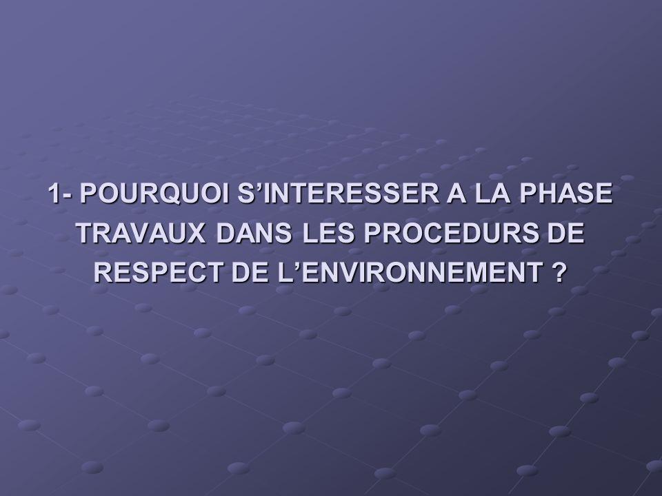 1- POURQUOI S'INTERESSER A LA PHASE TRAVAUX DANS LES PROCEDURS DE RESPECT DE L'ENVIRONNEMENT