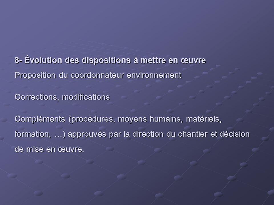 8- Évolution des dispositions à mettre en œuvre Proposition du coordonnateur environnement Corrections, modifications Compléments (procédures, moyens humains, matériels, formation, …) approuvés par la direction du chantier et décision de mise en œuvre.