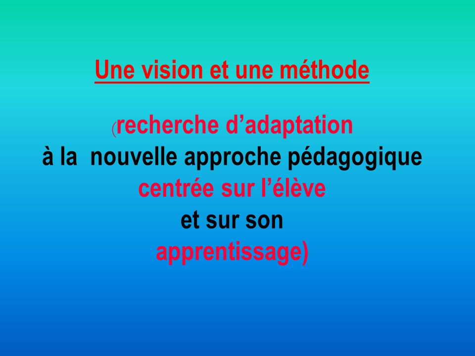 Une vision et une méthode (recherche d'adaptation à la nouvelle approche pédagogique centrée sur l'élève et sur son apprentissage)