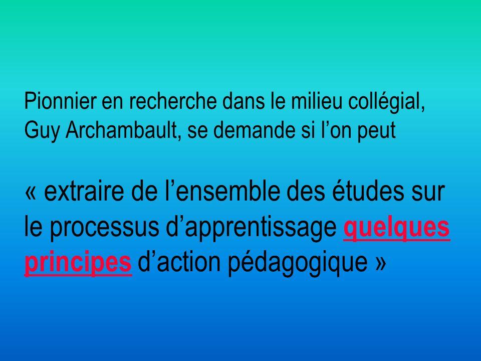 Pionnier en recherche dans le milieu collégial, Guy Archambault, se demande si l'on peut « extraire de l'ensemble des études sur le processus d'apprentissage quelques principes d'action pédagogique »