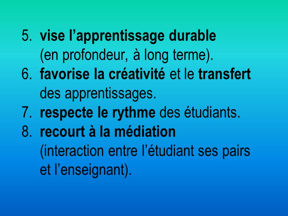 5. vise l'apprentissage durable (en profondeur, à long terme). 6