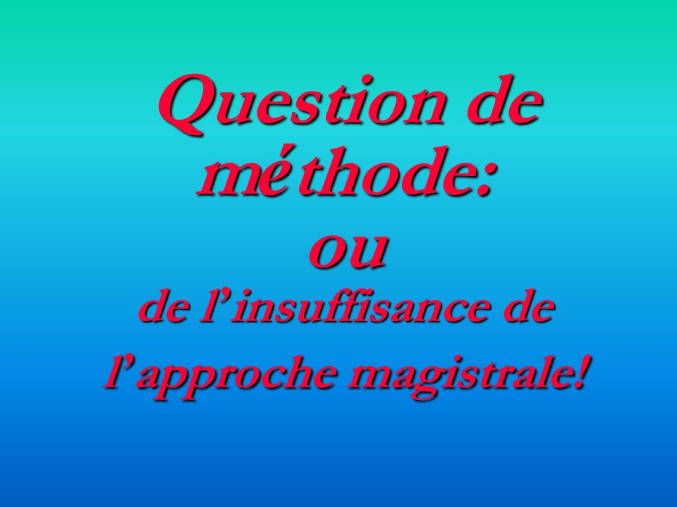 Question de méthode: ou de l'insuffisance de l'approche magistrale!
