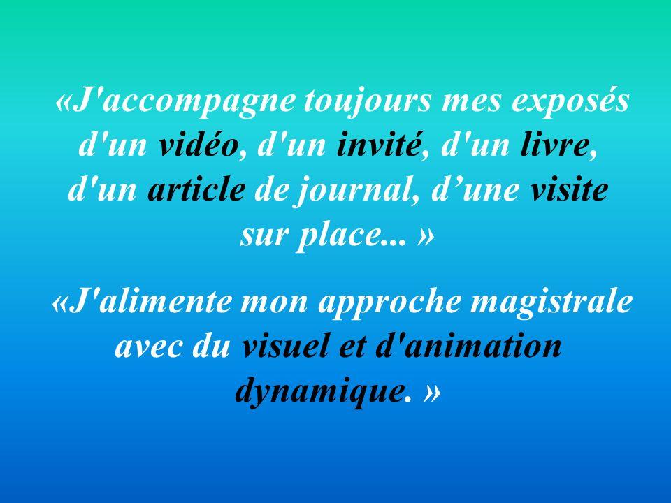 «J accompagne toujours mes exposés d un vidéo, d un invité, d un livre, d un article de journal, d'une visite sur place... »