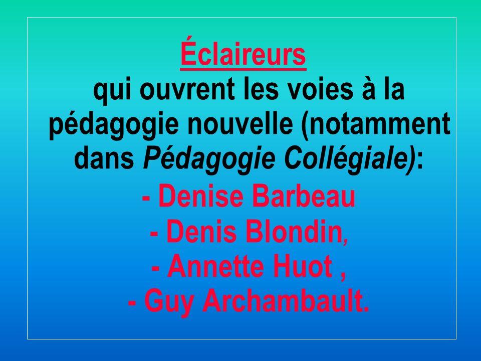 Éclaireurs qui ouvrent les voies à la pédagogie nouvelle (notamment dans Pédagogie Collégiale): - Denise Barbeau - Denis Blondin, - Annette Huot , - Guy Archambault.