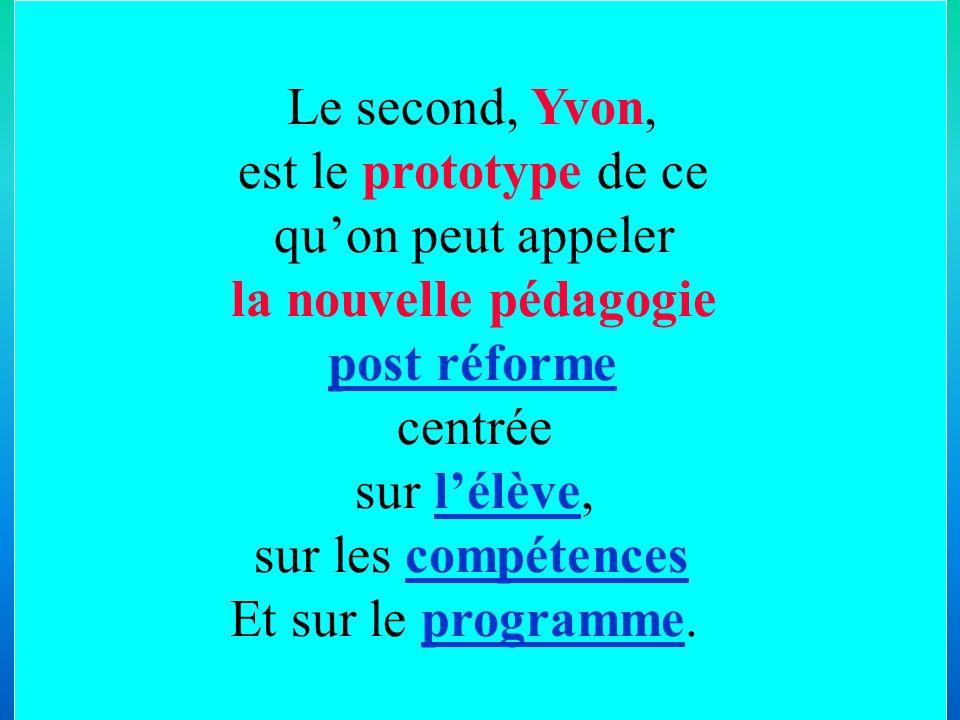 Le second, Yvon, est le prototype de ce. qu'on peut appeler. la nouvelle pédagogie. post réforme.