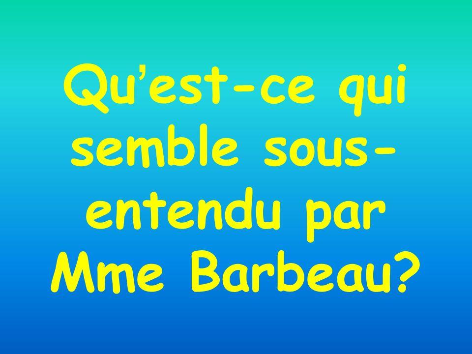 Qu'est-ce qui semble sous-entendu par Mme Barbeau
