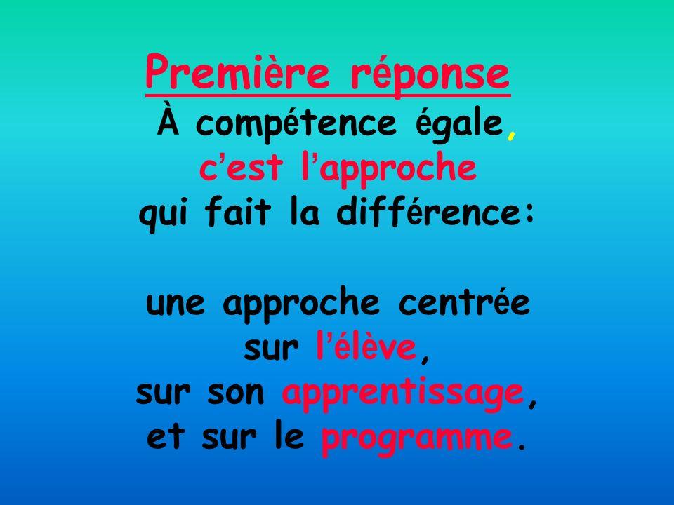 Première réponse À compétence égale, c'est l'approche qui fait la différence: une approche centrée sur l'élève, sur son apprentissage, et sur le programme.