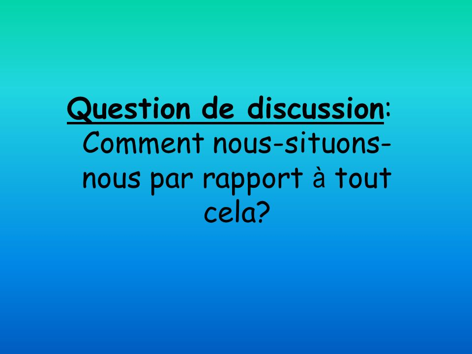 Question de discussion: Comment nous-situons-nous par rapport à tout cela