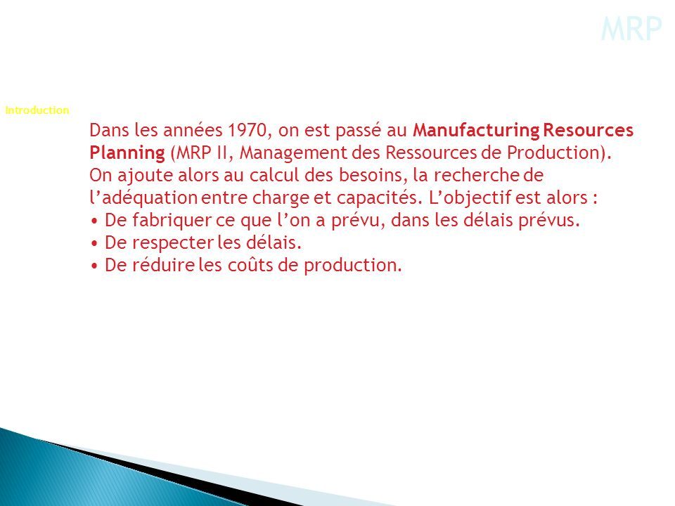 MRP Introduction. Dans les années 1970, on est passé au Manufacturing Resources Planning (MRP II, Management des Ressources de Production).