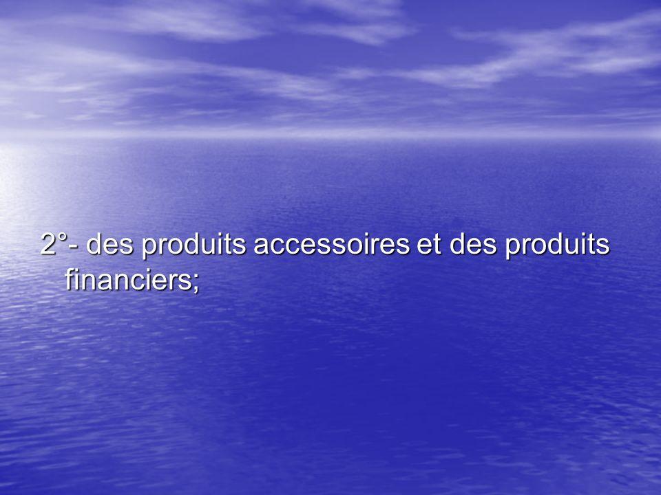 2°- des produits accessoires et des produits financiers;