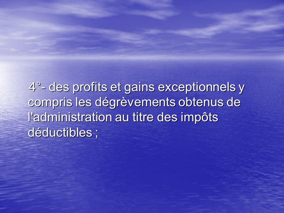 4°- des profits et gains exceptionnels y compris les dégrèvements obtenus de l administration au titre des impôts déductibles ;