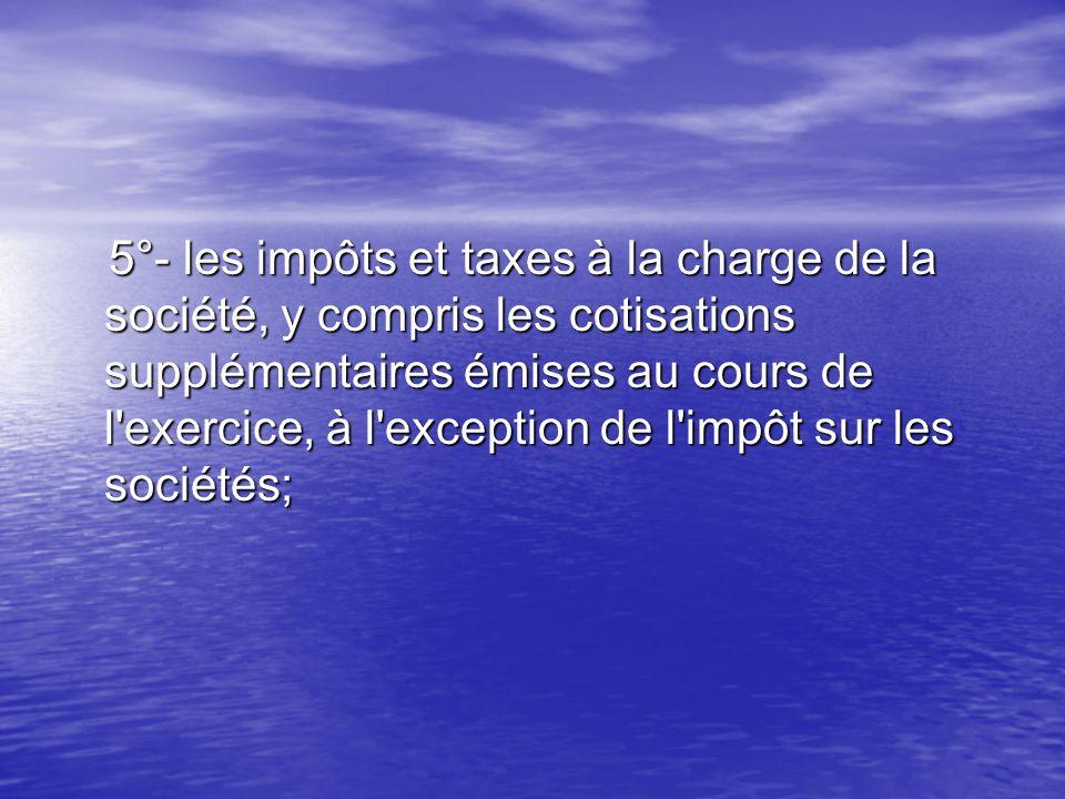 5°- les impôts et taxes à la charge de la société, y compris les cotisations supplémentaires émises au cours de l exercice, à l exception de l impôt sur les sociétés;
