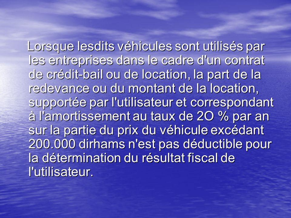 Lorsque lesdits véhicules sont utilisés par les entreprises dans le cadre d un contrat de crédit-bail ou de location, la part de la redevance ou du montant de la location, supportée par l utilisateur et correspondant à l amortissement au taux de 2O % par an sur la partie du prix du véhicule excédant 200.000 dirhams n est pas déductible pour la détermination du résultat fiscal de l utilisateur.