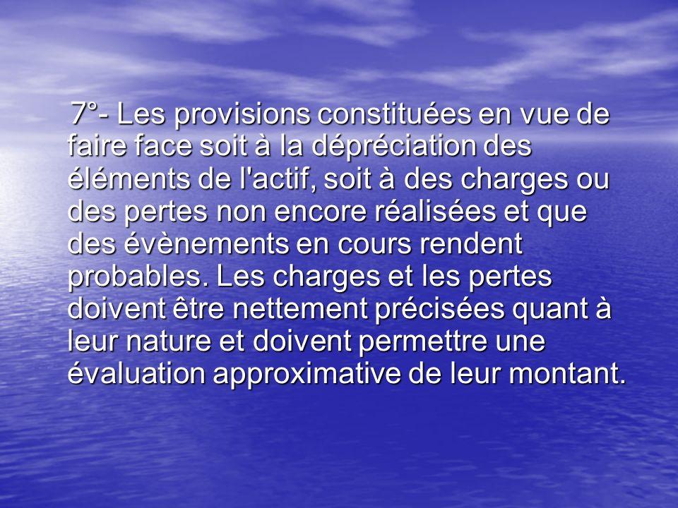 7°- Les provisions constituées en vue de faire face soit à la dépréciation des éléments de l actif, soit à des charges ou des pertes non encore réalisées et que des évènements en cours rendent probables.