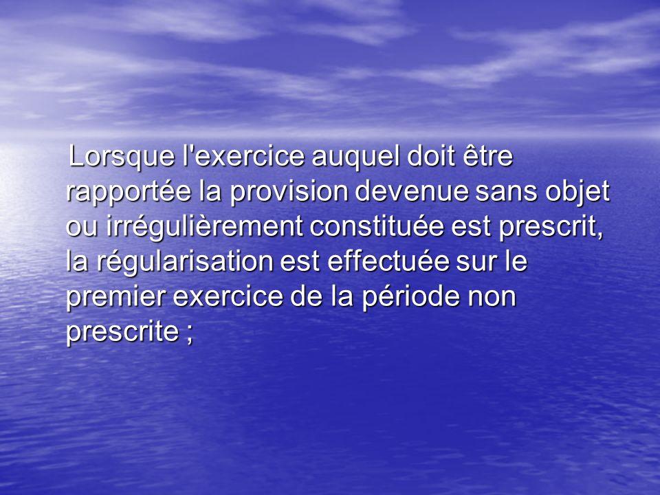 Lorsque l exercice auquel doit être rapportée la provision devenue sans objet ou irrégulièrement constituée est prescrit, la régularisation est effectuée sur le premier exercice de la période non prescrite ;