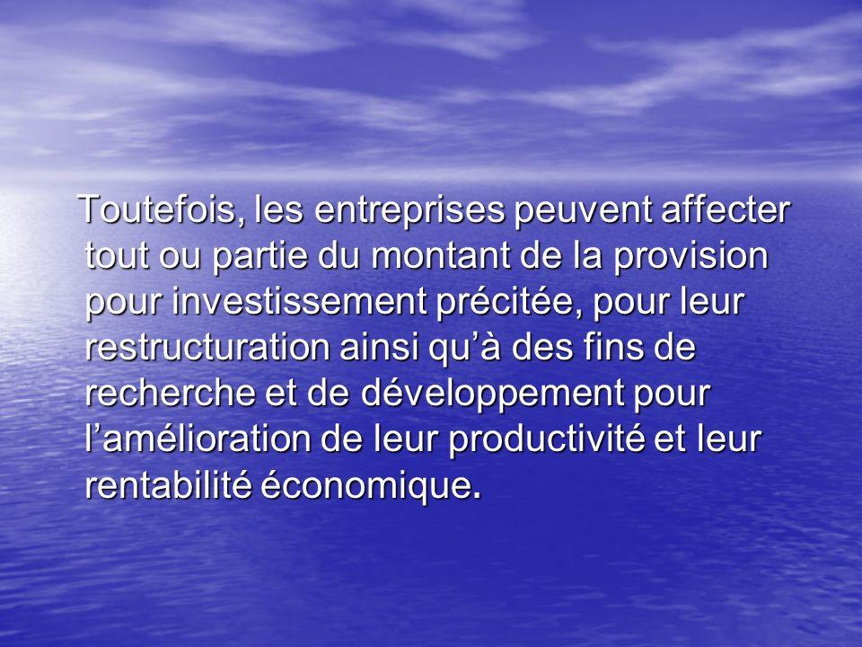 Toutefois, les entreprises peuvent affecter tout ou partie du montant de la provision pour investissement précitée, pour leur restructuration ainsi qu'à des fins de recherche et de développement pour l'amélioration de leur productivité et leur rentabilité économique.
