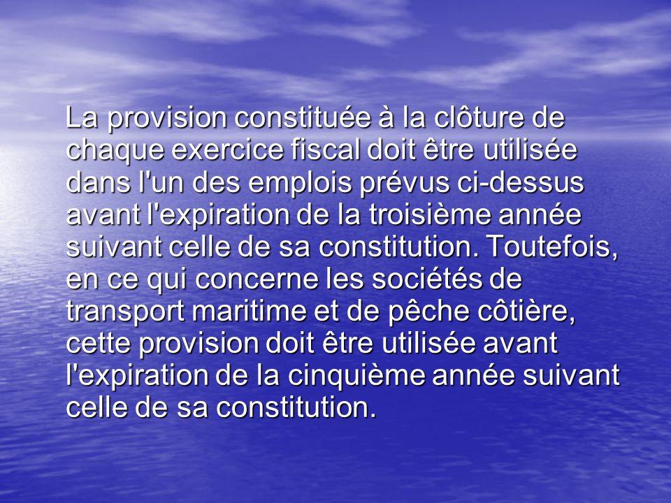 La provision constituée à la clôture de chaque exercice fiscal doit être utilisée dans l un des emplois prévus ci-dessus avant l expiration de la troisième année suivant celle de sa constitution.