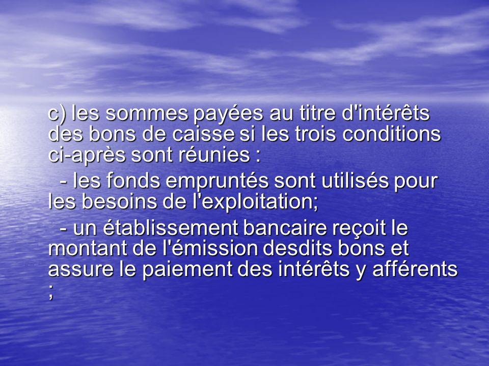 c) les sommes payées au titre d intérêts des bons de caisse si les trois conditions ci-après sont réunies :