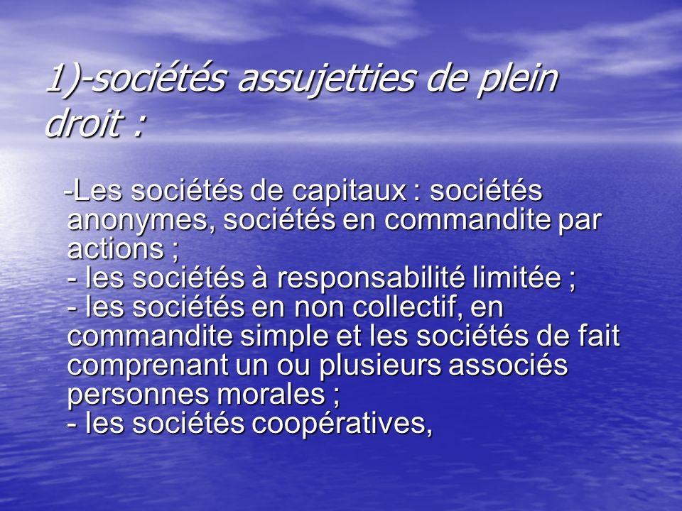 1)-sociétés assujetties de plein droit :