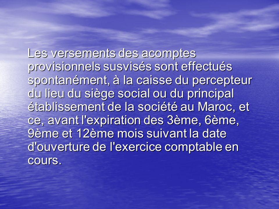 Les versements des acomptes provisionnels susvisés sont effectués spontanément, à la caisse du percepteur du lieu du siège social ou du principal établissement de la société au Maroc, et ce, avant l expiration des 3ème, 6ème, 9ème et 12ème mois suivant la date d ouverture de l exercice comptable en cours.