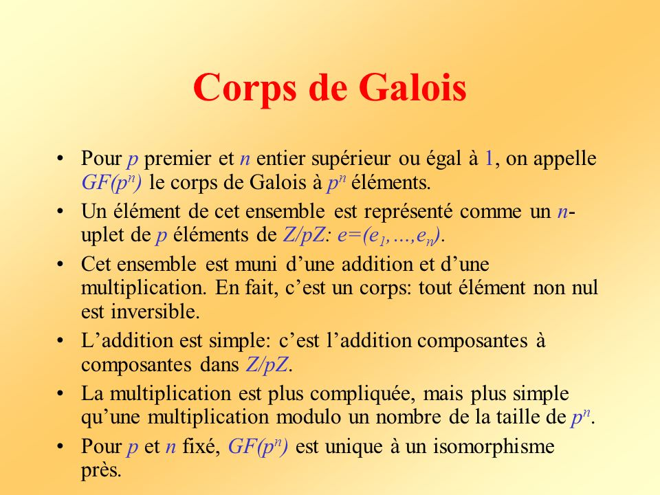 Corps de Galois Pour p premier et n entier supérieur ou égal à 1, on appelle GF(pn) le corps de Galois à pn éléments.