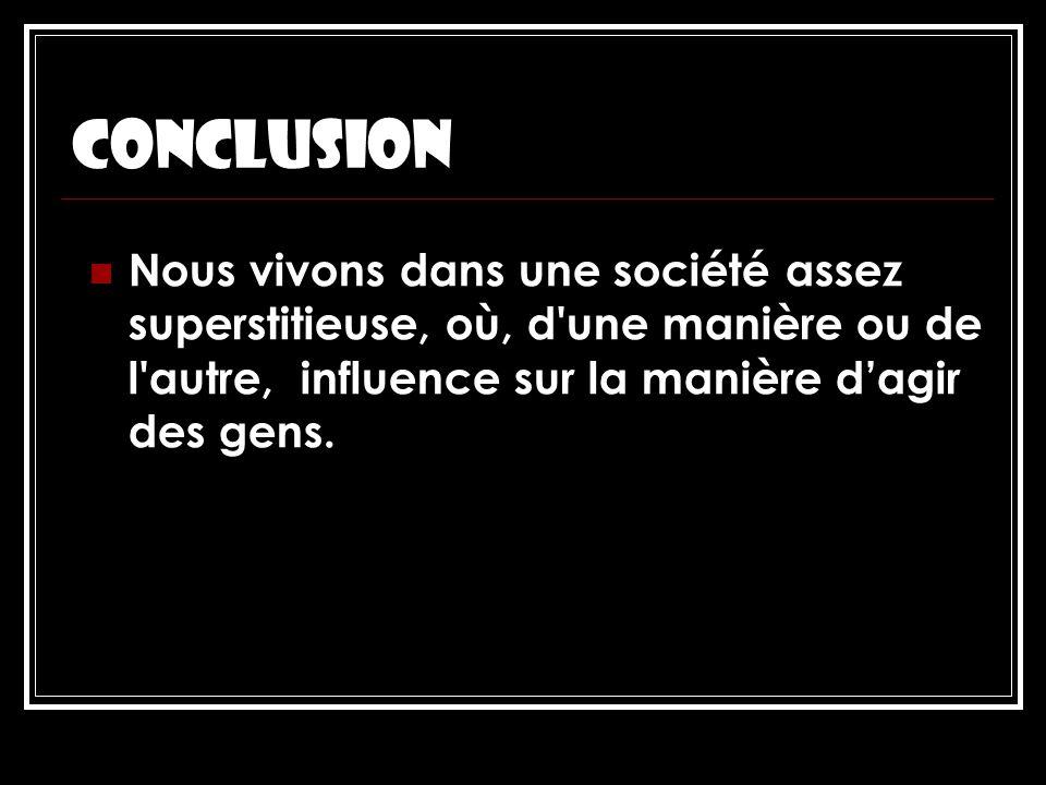 conclusion Nous vivons dans une société assez superstitieuse, où, d une manière ou de l autre, influence sur la manière d'agir des gens.