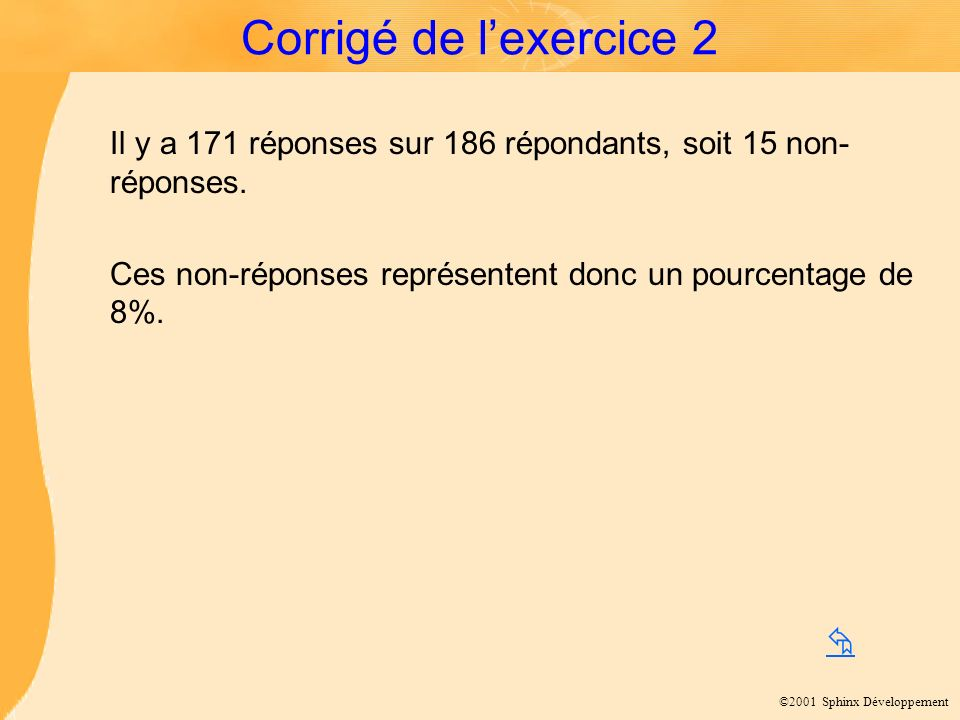 Corrigé de l'exercice 2 Il y a 171 réponses sur 186 répondants, soit 15 non-réponses. Ces non-réponses représentent donc un pourcentage de 8%.