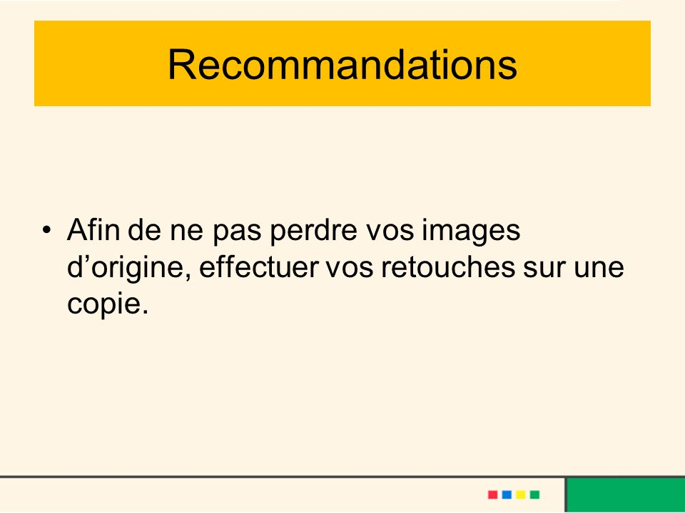 Recommandations Afin de ne pas perdre vos images d'origine, effectuer vos retouches sur une copie.