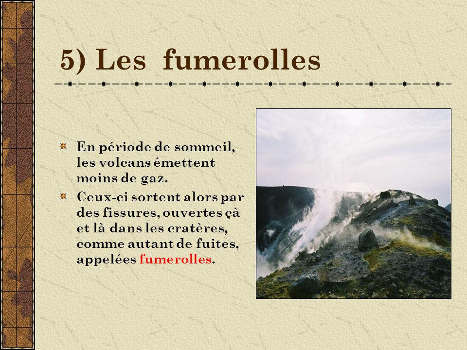 5) Les fumerolles En période de sommeil, les volcans émettent moins de gaz.