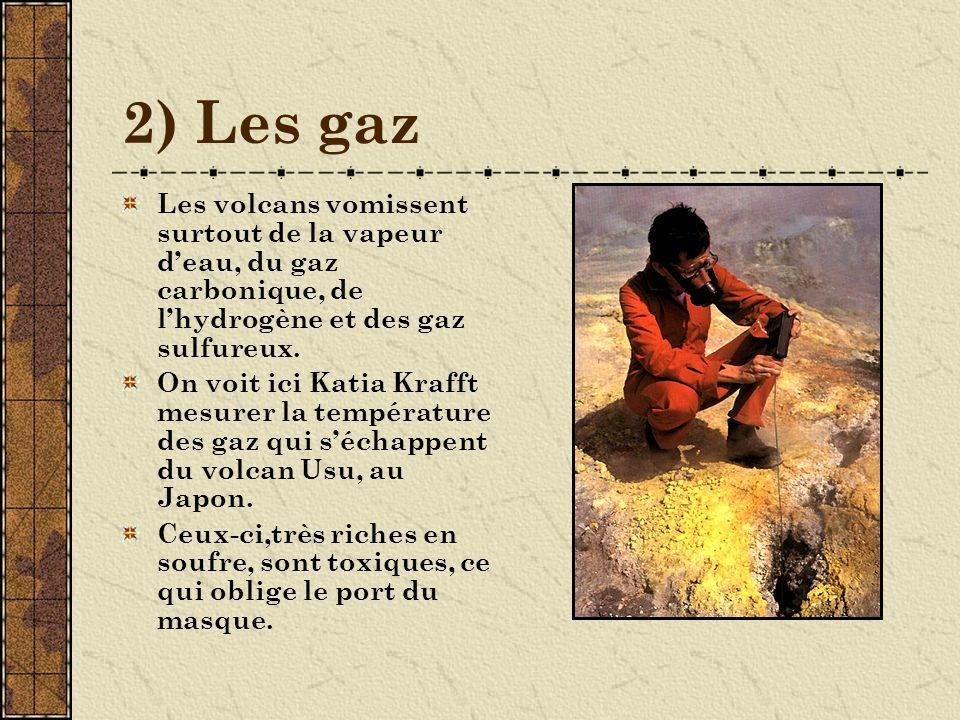 2) Les gaz Les volcans vomissent surtout de la vapeur d'eau, du gaz carbonique, de l'hydrogène et des gaz sulfureux.