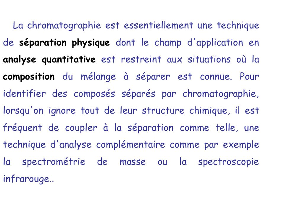 La chromatographie est essentiellement une technique de séparation physique dont le champ d application en analyse quantitative est restreint aux situations où la composition du mélange à séparer est connue.