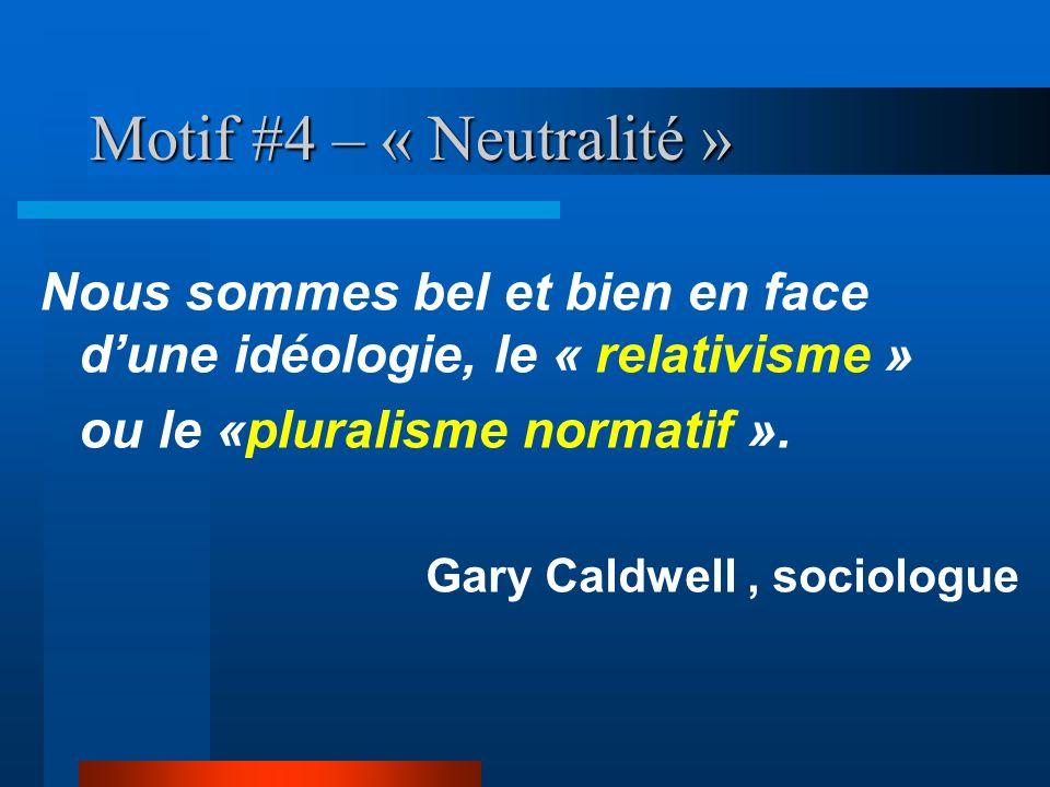 Motif #4 – « Neutralité » Nous sommes bel et bien en face d'une idéologie, le « relativisme » ou le «pluralisme normatif ».