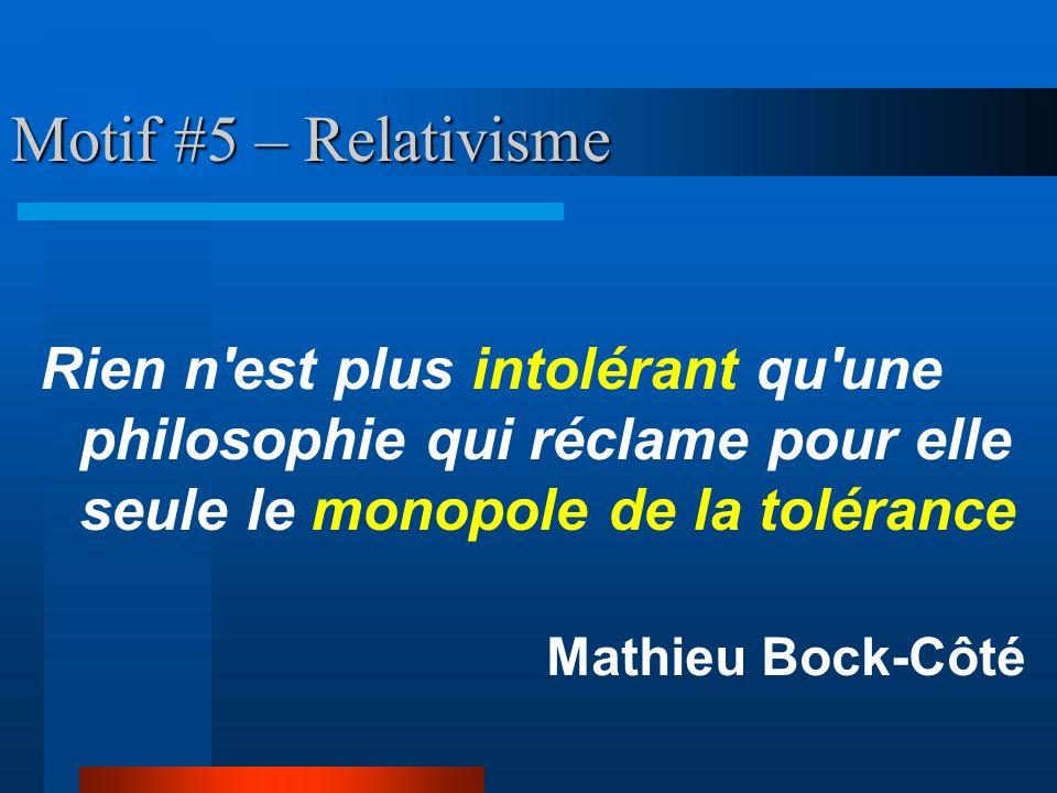 Motif #5 – Relativisme Rien n est plus intolérant qu une philosophie qui réclame pour elle seule le monopole de la tolérance.
