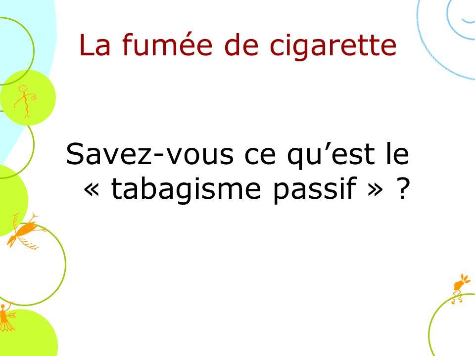 Savez-vous ce qu'est le « tabagisme passif »