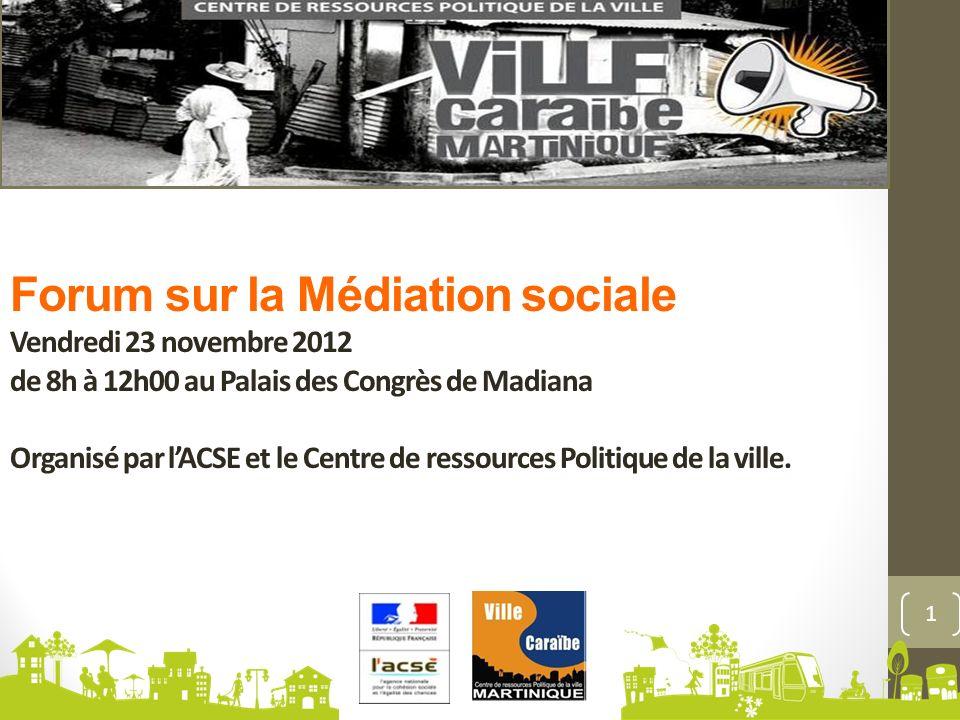 Forum sur la Médiation sociale Vendredi 23 novembre 2012 de 8h à 12h00 au Palais des Congrès de Madiana Organisé par l'ACSE et le Centre de ressources Politique de la ville.
