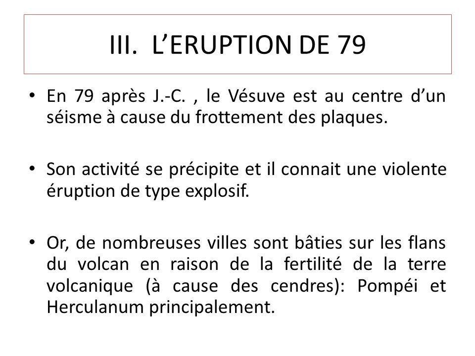 III. L'ERUPTION DE 79 En 79 après J.-C. , le Vésuve est au centre d'un séisme à cause du frottement des plaques.