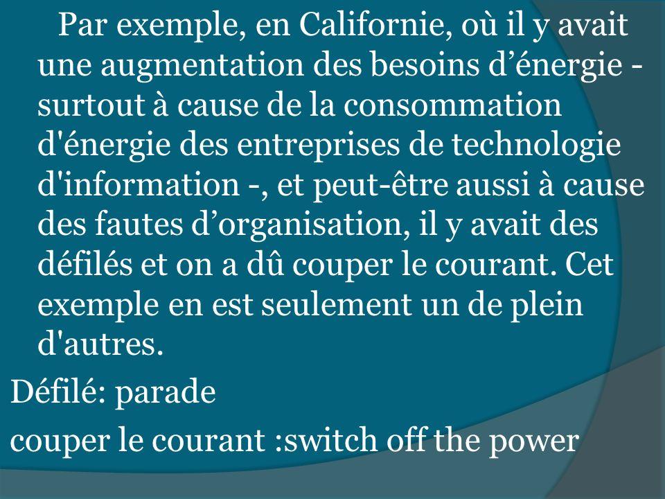 Par exemple, en Californie, où il y avait une augmentation des besoins d'énergie - surtout à cause de la consommation d énergie des entreprises de technologie d information -, et peut-être aussi à cause des fautes d'organisation, il y avait des défilés et on a dû couper le courant.