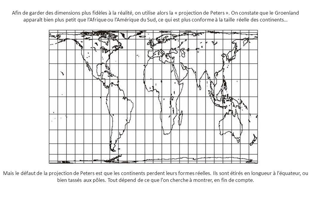 Afin de garder des dimensions plus fidèles à la réalité, on utilise alors la « projection de Peters ». On constate que le Groenland apparaît bien plus petit que l'Afrique ou l'Amérique du Sud, ce qui est plus conforme à la taille réelle des continents…